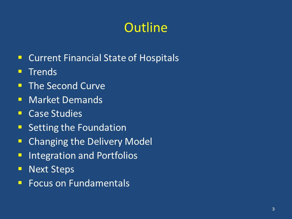Outline  Current Financial State of Hospitals  Trends  The Second Curve  Market Demands  Case Studies  Setting the Foundation  Changing the Delivery Model  Integration and Portfolios  Next Steps  Focus on Fundamentals 3
