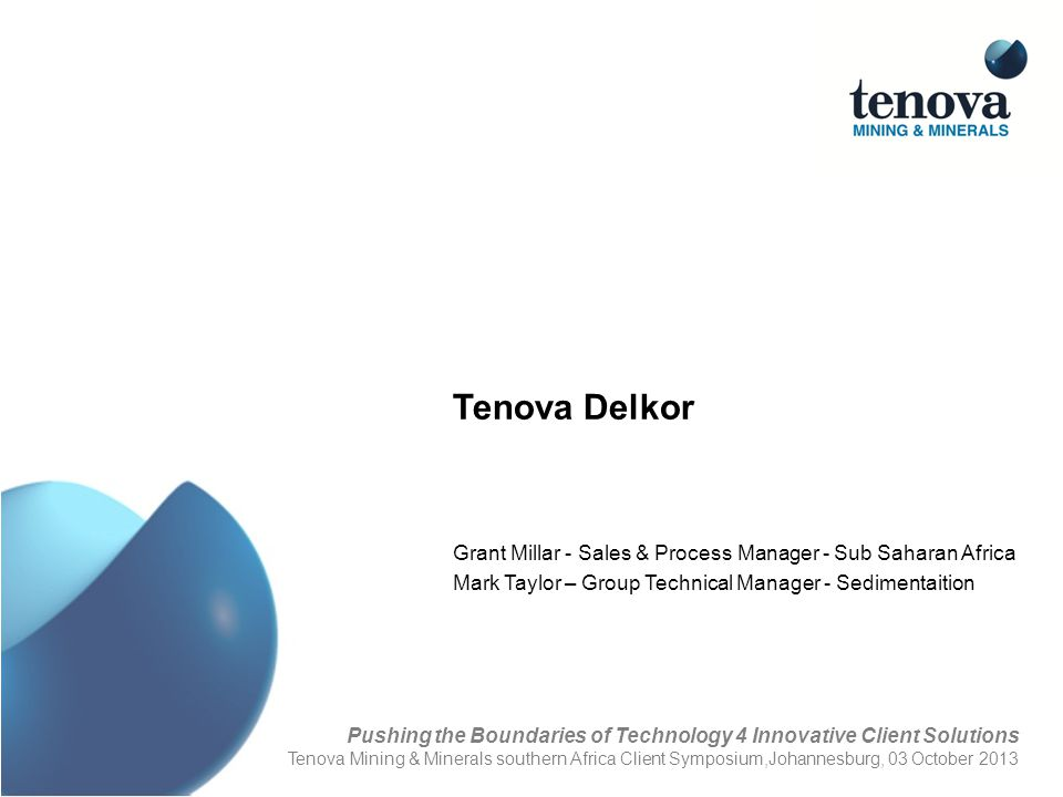 Tenova Delkor Grant Millar - Sales & Process Manager - Sub Saharan Africa Mark Taylor – Group Technical Manager - Sedimentaition Pushing the Boundarie