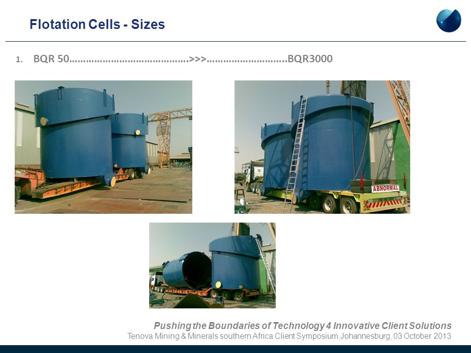 Flotation Cells - Sizes 1. BQR 50…………………………………….>>>………………………..BQR3000 Pushing the Boundaries of Technology 4 Innovative Client Solutions Tenova Mining