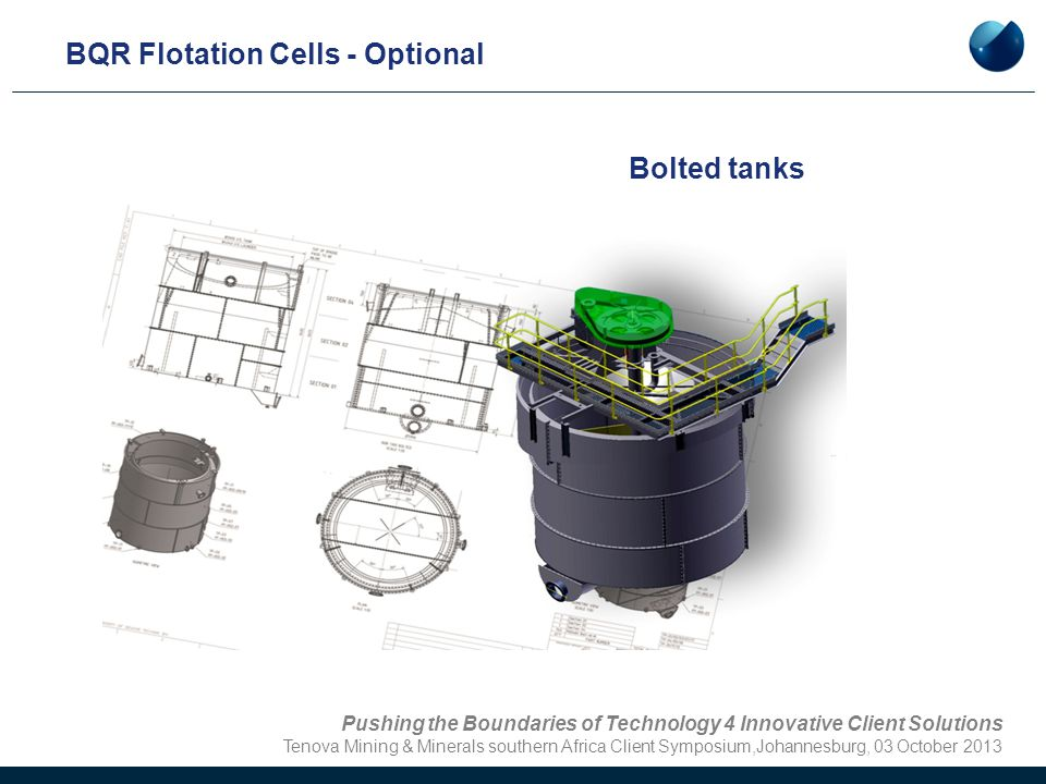 BQR Flotation Cells - Optional Bolted tanks Pushing the Boundaries of Technology 4 Innovative Client Solutions Tenova Mining & Minerals southern Afric