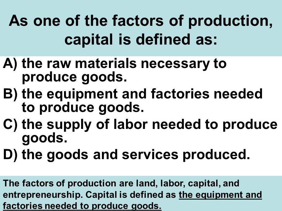 As one of the factors of production, capital is defined as: A)the raw materials necessary to produce goods.