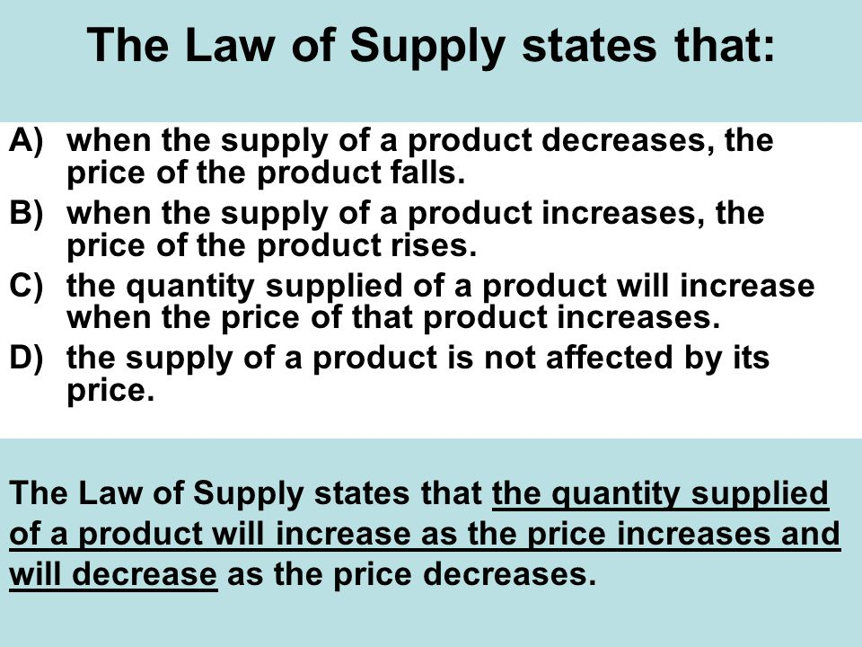 The Law of Supply states that: A)when the supply of a product decreases, the price of the product falls.