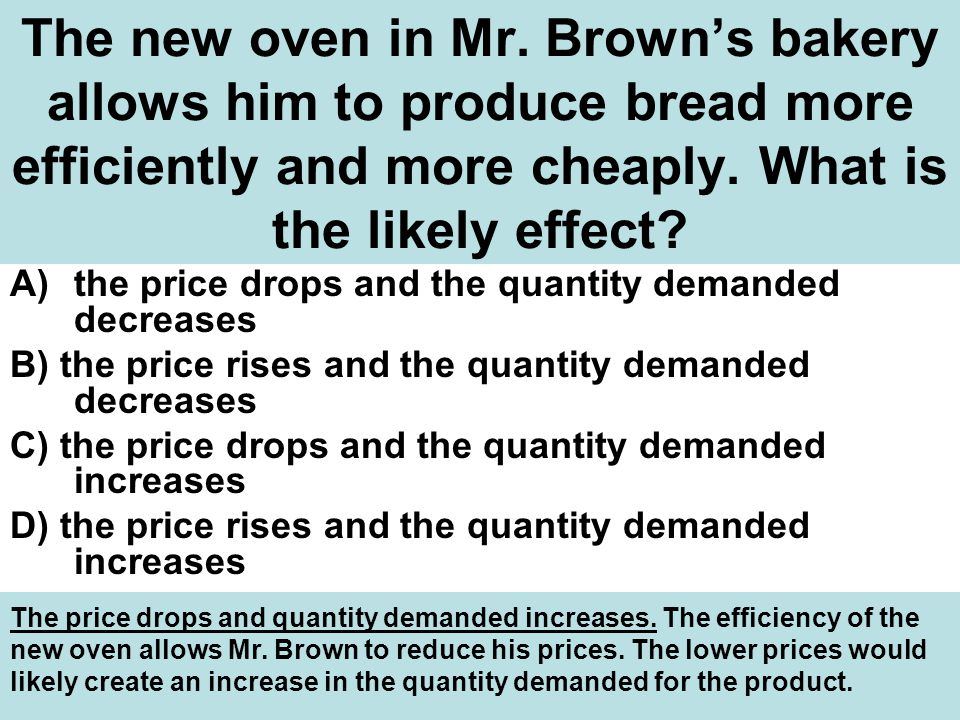 The new oven in Mr.Brown's bakery allows him to produce bread more efficiently and more cheaply.