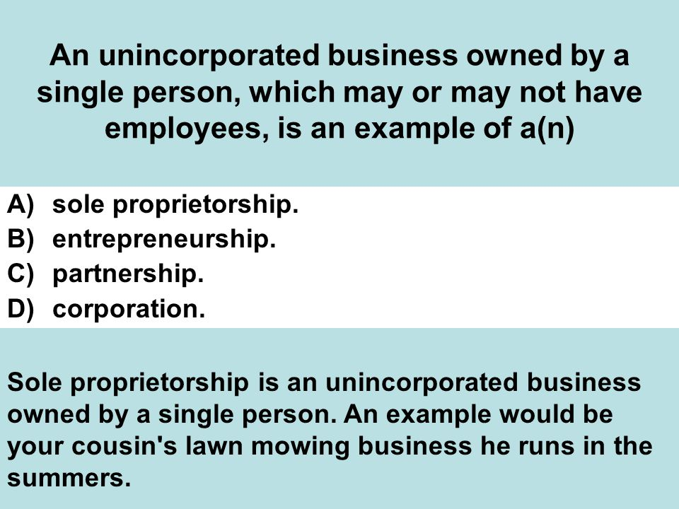 An unincorporated business owned by a single person, which may or may not have employees, is an example of a(n) A)sole proprietorship.