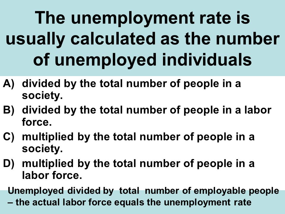 The unemployment rate is usually calculated as the number of unemployed individuals A)divided by the total number of people in a society.