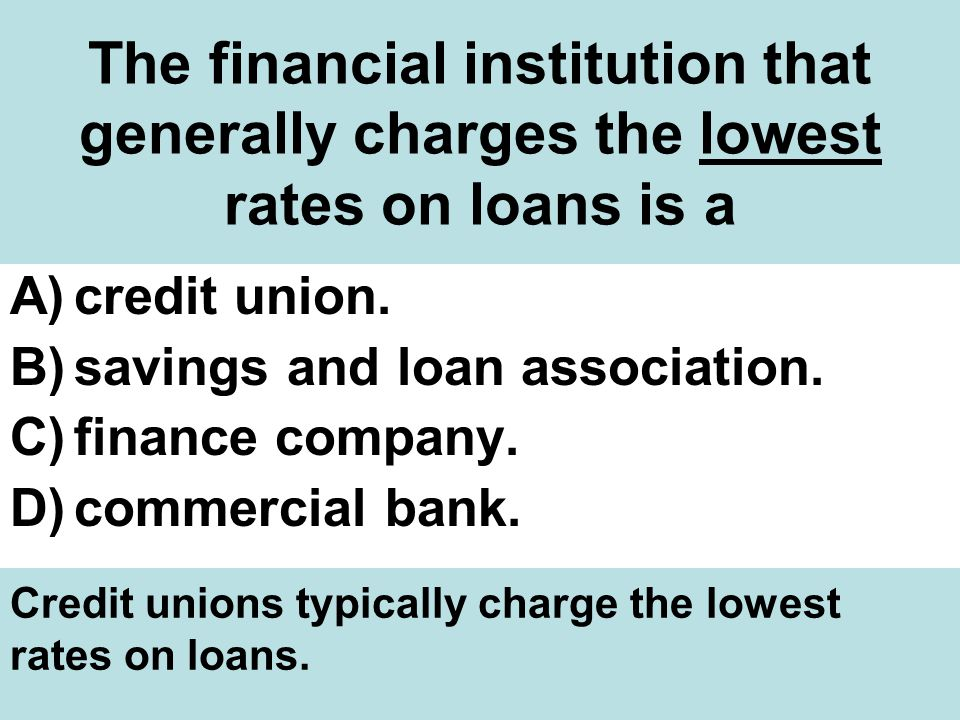 The financial institution that generally charges the lowest rates on loans is a A)credit union.