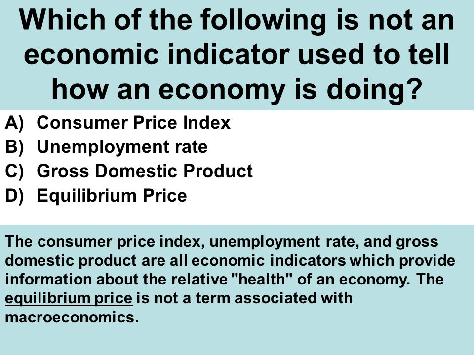 Which of the following is not an economic indicator used to tell how an economy is doing.