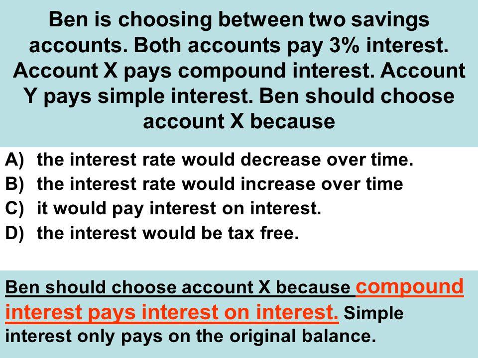 Ben is choosing between two savings accounts.Both accounts pay 3% interest.