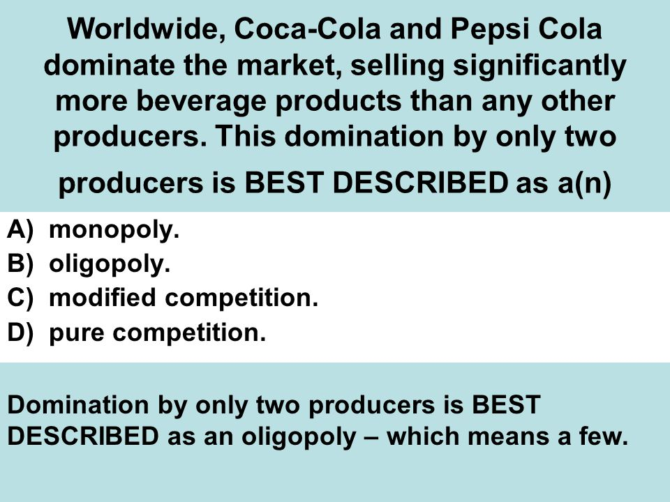 Worldwide, Coca-Cola and Pepsi Cola dominate the market, selling significantly more beverage products than any other producers.