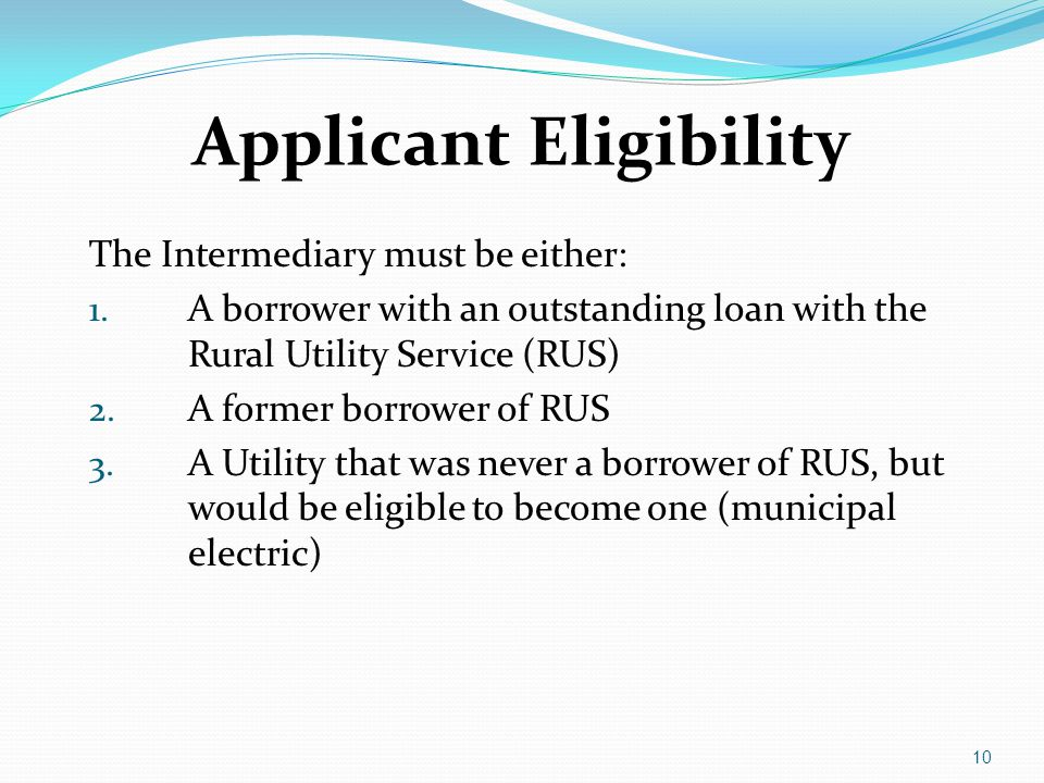 Applicant Eligibility The Intermediary must be either: 1. A borrower with an outstanding loan with the Rural Utility Service (RUS) 2. A former borrowe
