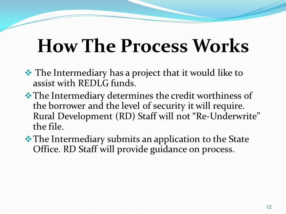 How The Process Works  The Intermediary has a project that it would like to assist with REDLG funds.  The Intermediary determines the credit worthin