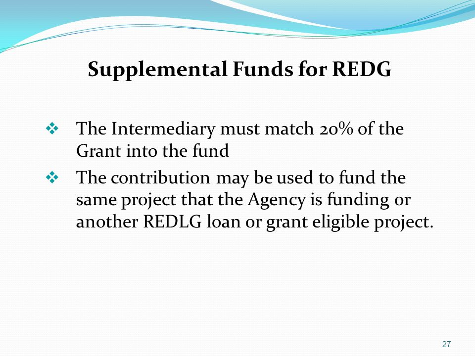 Supplemental Funds for REDG  The Intermediary must match 20% of the Grant into the fund  The contribution may be used to fund the same project that