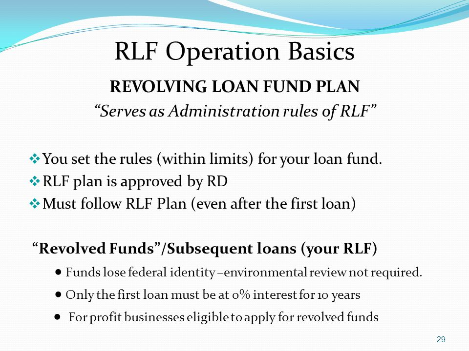 "RLF Operation Basics REVOLVING LOAN FUND PLAN ""Serves as Administration rules of RLF""  You set the rules (within limits) for your loan fund.  RLF pl"