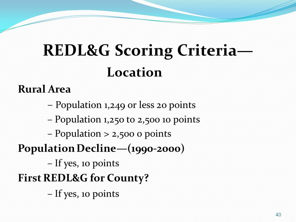 REDL&G Scoring Criteria— Location Rural Area – Population 1,249 or less 20 points – Population 1,250 to 2,500 10 points – Population > 2,500 0 points
