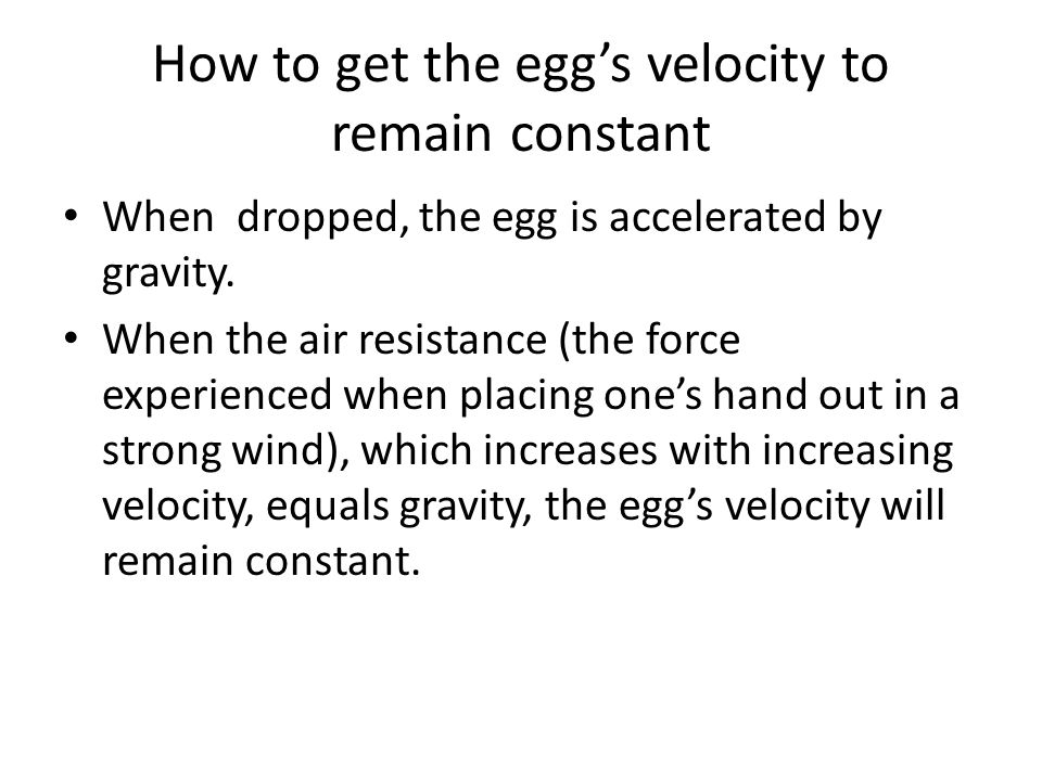 How to get the egg's velocity to remain constant When dropped, the egg is accelerated by gravity.