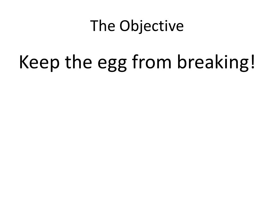 The Objective Keep the egg from breaking!