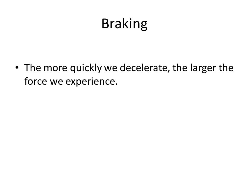 Braking The more quickly we decelerate, the larger the force we experience.