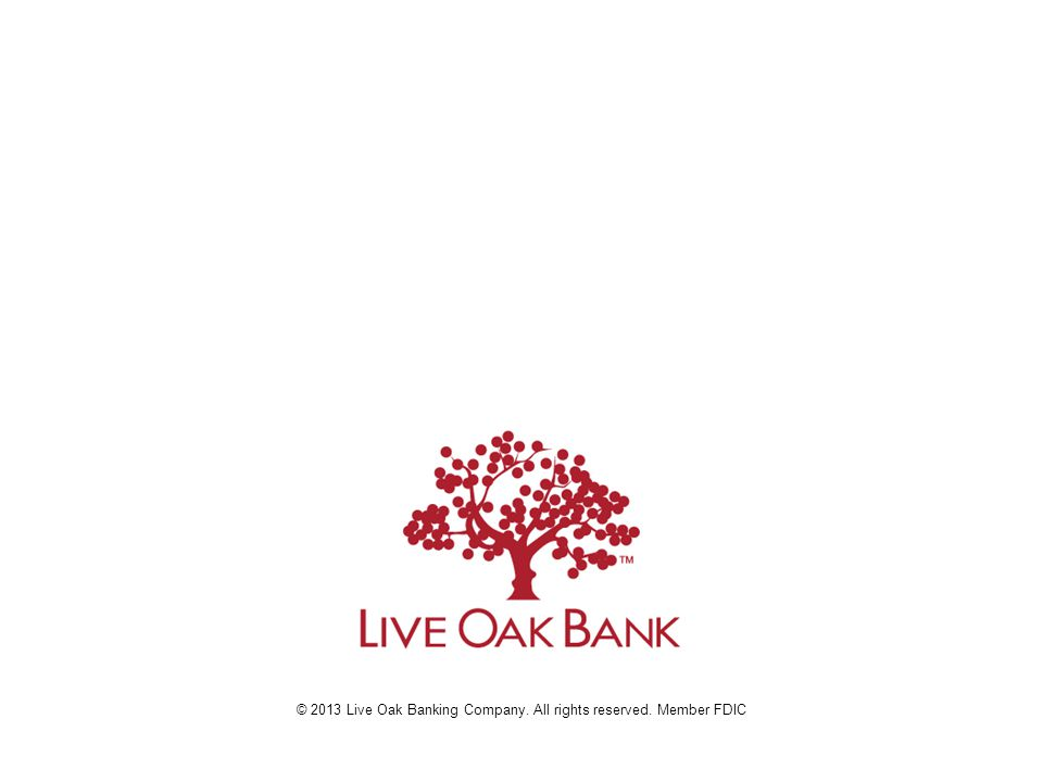 © 2013 Live Oak Banking Company. All rights reserved. Member FDIC