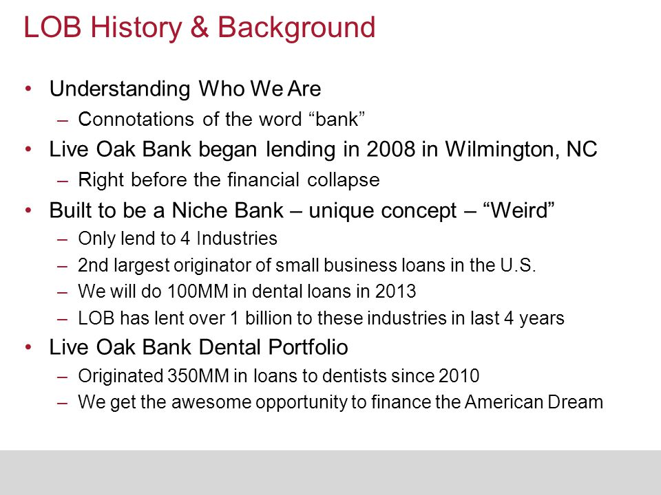 "LOB History & Background Understanding Who We Are –Connotations of the word ""bank"" Live Oak Bank began lending in 2008 in Wilmington, NC –Right before"