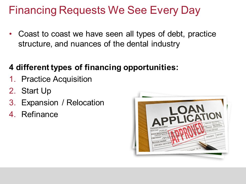 Financing Requests We See Every Day Coast to coast we have seen all types of debt, practice structure, and nuances of the dental industry 4 different