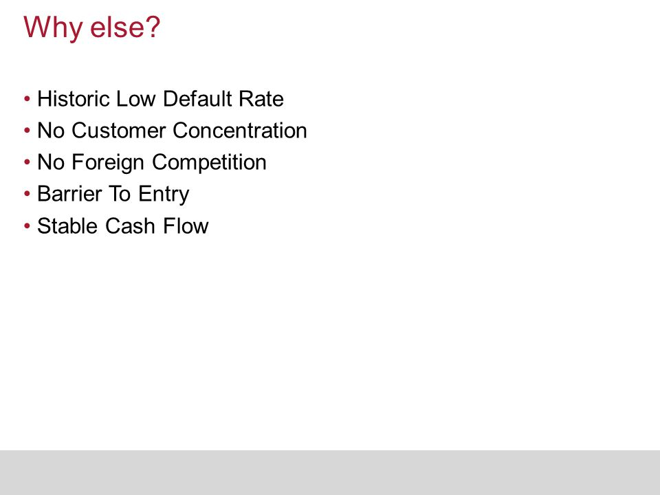 Why else? Historic Low Default Rate No Customer Concentration No Foreign Competition Barrier To Entry Stable Cash Flow