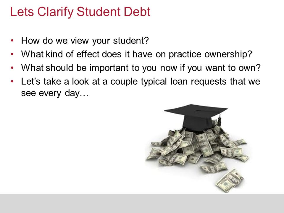Lets Clarify Student Debt How do we view your student? What kind of effect does it have on practice ownership? What should be important to you now if