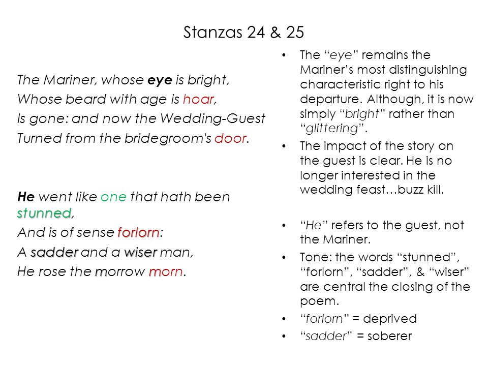 Stanzas 24 & 25 The Mariner, whose eye is bright, Whose beard with age is hoar, Is gone: and now the Wedding-Guest Turned from the bridegroom s door.