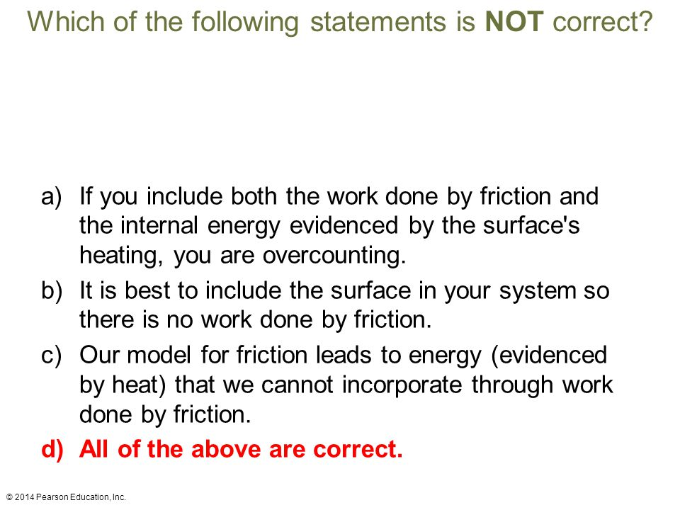 Which of the following statements is NOT correct? a)If you include both the work done by friction and the internal energy evidenced by the surface's h