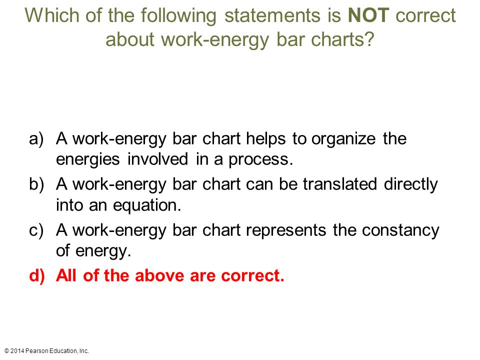 Which of the following statements is NOT correct about work-energy bar charts? a)A work-energy bar chart helps to organize the energies involved in a