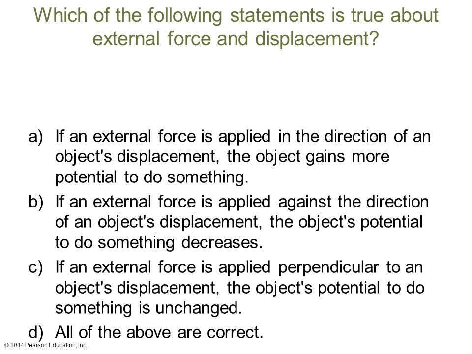 Which of the following statements is true about external force and displacement? a)If an external force is applied in the direction of an object's dis