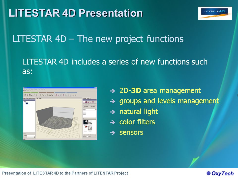 LITESTAR 4D Presentation Presentation of LITESTAR 4D to the Partners of LITESTAR Project LITESTAR 4D – The new project functions  2D-3D area management  groups and levels management  natural light  color filters  sensors LITESTAR 4D includes a series of new functions such as: