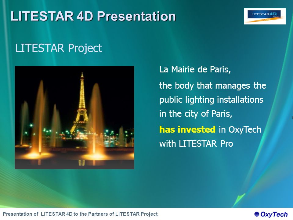 LITESTAR 4D Presentation Presentation of LITESTAR 4D to the Partners of LITESTAR Project LITESTAR Project La Mairie de Paris, the body that manages the public lighting installations in the city of Paris, has invested in OxyTech with LITESTAR Pro