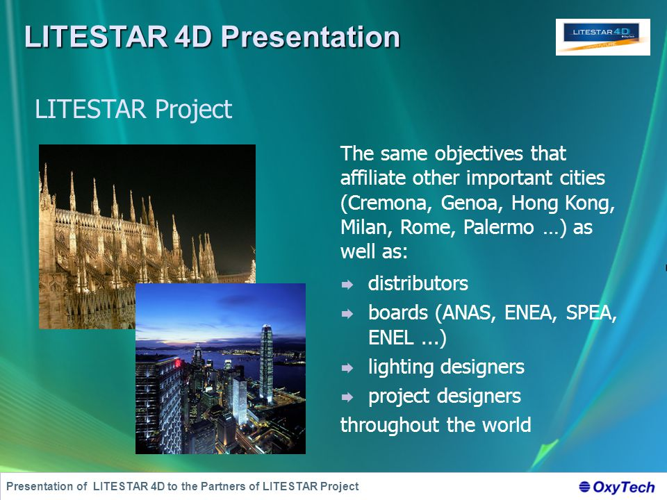 LITESTAR 4D Presentation Presentation of LITESTAR 4D to the Partners of LITESTAR Project The same objectives that affiliate other important cities (Cremona, Genoa, Hong Kong, Milan, Rome, Palermo …) as well as: LITESTAR Project  distributors  boards (ANAS, ENEA, SPEA, ENEL...)  lighting designers  project designers throughout the world