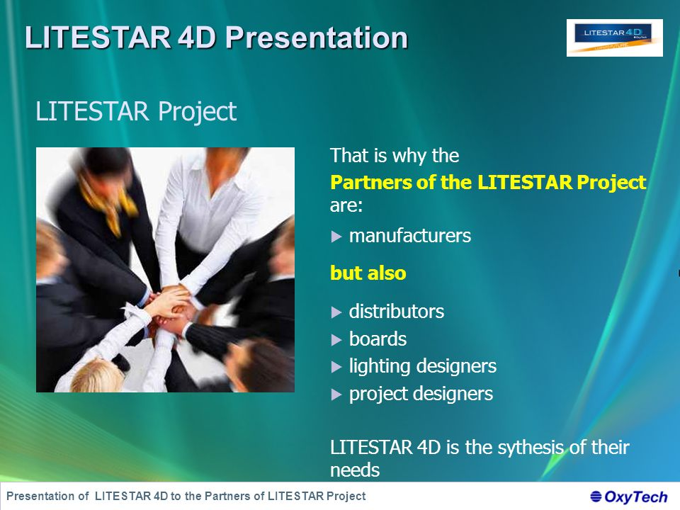 LITESTAR 4D Presentation Presentation of LITESTAR 4D to the Partners of LITESTAR Project That is why the Partners of the LITESTAR Project are:  manufacturers but also  distributors  boards  lighting designers  project designers LITESTAR 4D is the sythesis of their needs LITESTAR Project