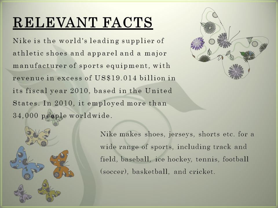 7 RELEVANT FACTS Nike is the world s leading supplier of athletic shoes and apparel and a major manufacturer of sports equipment, with revenue in excess of US$19.014 billion in its fiscal year 2010, based in the United States.