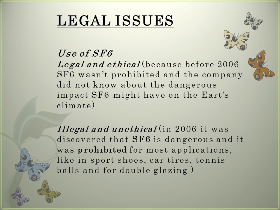 LEGAL ISSUES Use of SF6 Legal and ethical (because before 2006 SF6 wasn't prohibited and the company did not know about the dangerous impact SF6 might have on the Eart's climate) Illegal and unethical (in 2006 it was discovered that SF6 is dangerous and it was prohibited for most applications, like in sport shoes, car tires, tennis balls and for double glazing )