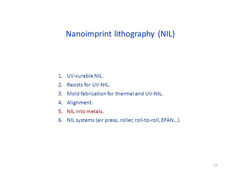 Nanoimprint lithography (NIL) 1.UV-curable NIL. 2.Resists for UV-NIL. 3.Mold fabrication for thermal and UV-NIL. 4.Alignment. 5.NIL into metals. 6.NIL