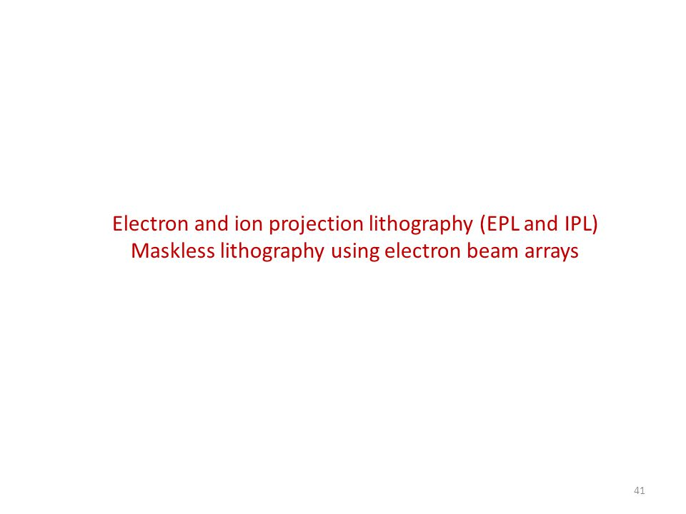 Electron and ion projection lithography (EPL and IPL) Maskless lithography using electron beam arrays 41