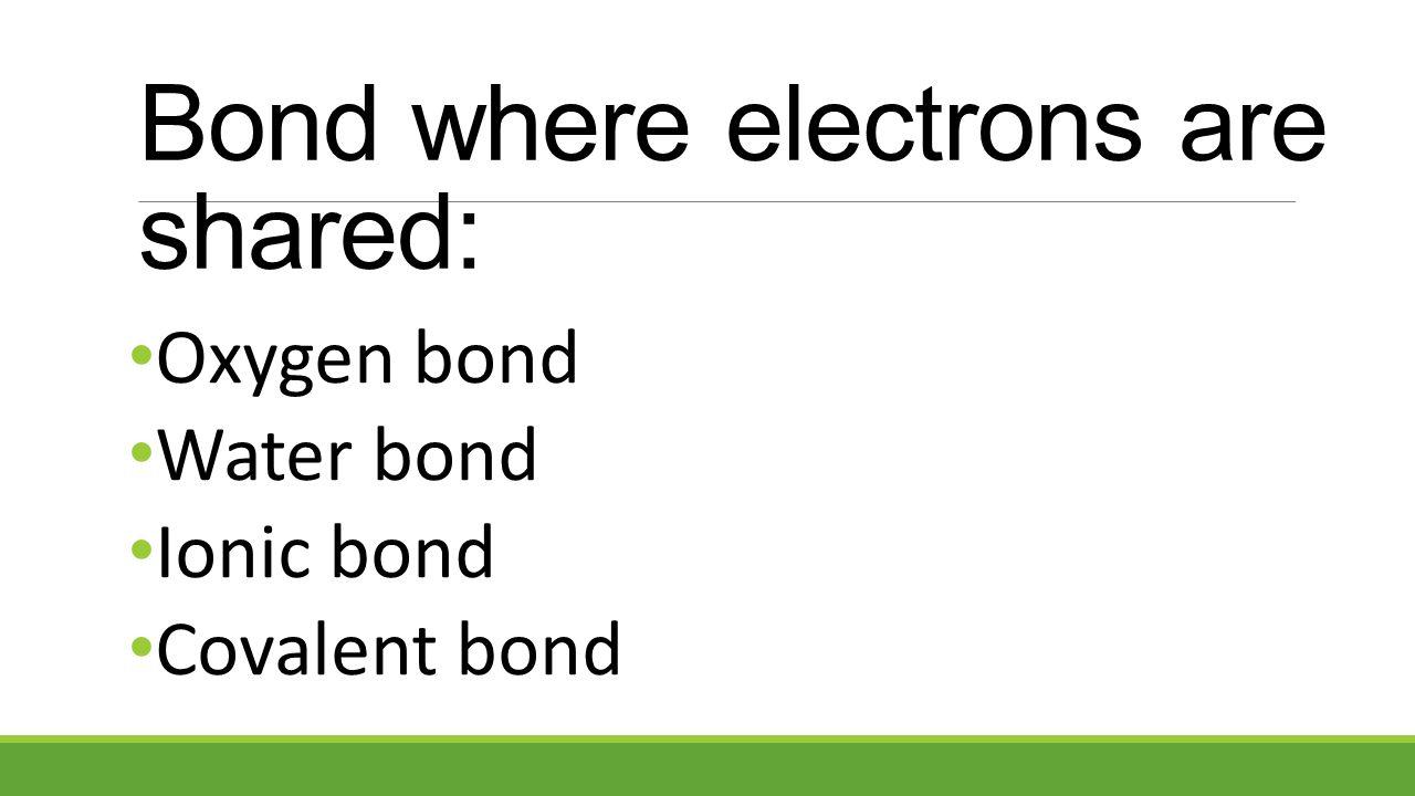 Oxygen bond Water bond Ionic bond Covalent bond Bond where electrons are shared: