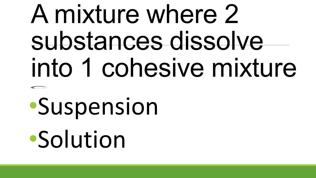Suspension Solution A mixture where 2 substances dissolve into 1 cohesive mixture