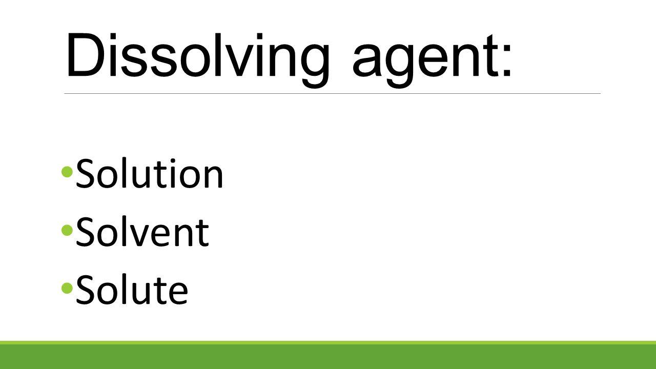 Solution Solvent Solute Dissolving agent: