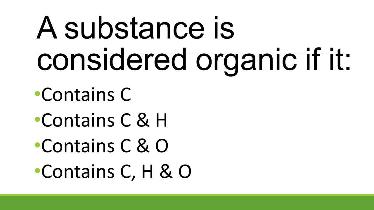 Contains C Contains C & H Contains C & O Contains C, H & O A substance is considered organic if it: