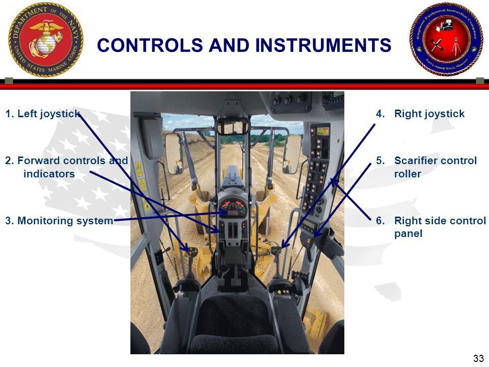 33 1. Left joystick 2. Forward controls and indicators 3. Monitoring system CONTROLS AND INSTRUMENTS 4.Right joystick 5.Scarifier control roller 6.Rig