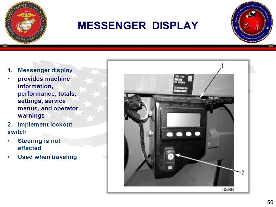 50 MESSENGER DISPLAY 1.Messenger display provides machine information, performance, totals, settings, service menus, and operator warnings 2. Implemen