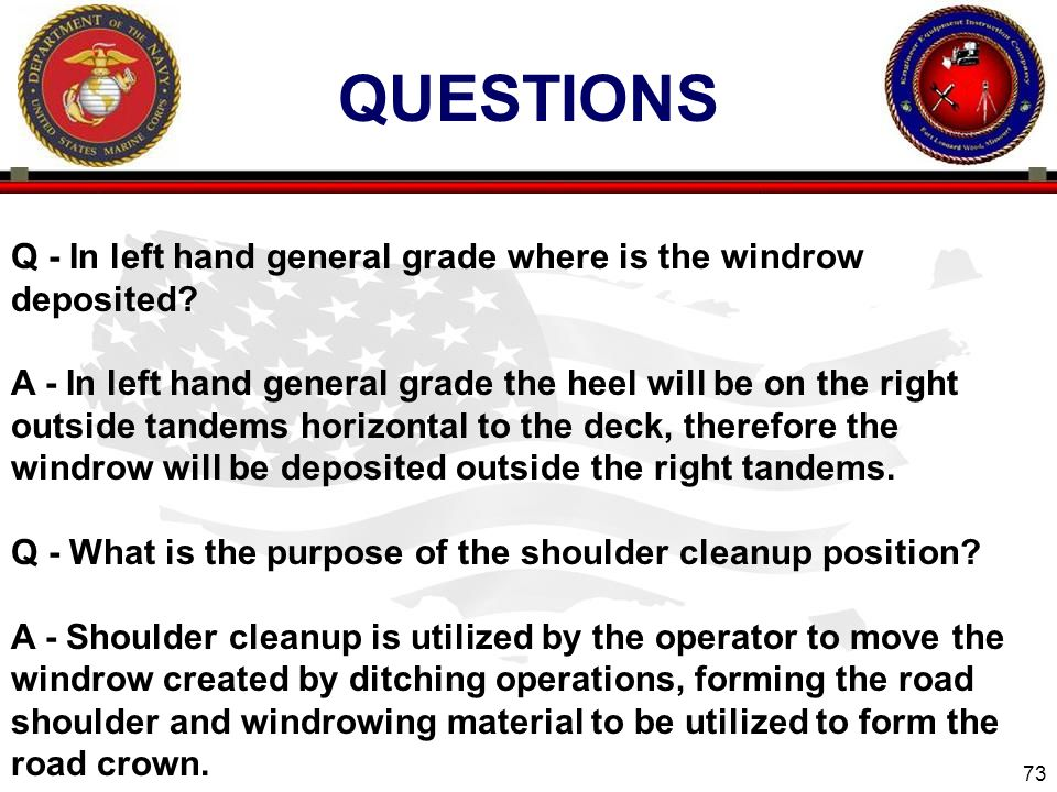 73 QUESTIONS Q - In left hand general grade where is the windrow deposited? A - In left hand general grade the heel will be on the right outside tande