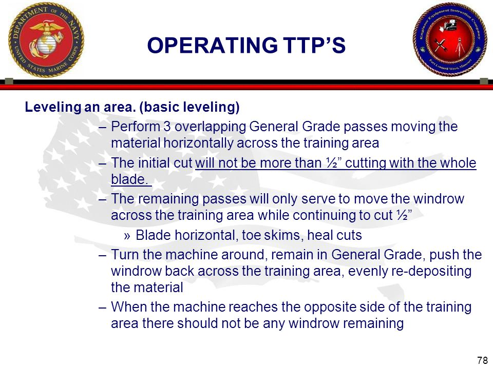 78 OPERATING TTP'S Leveling an area. (basic leveling) –Perform 3 overlapping General Grade passes moving the material horizontally across the training