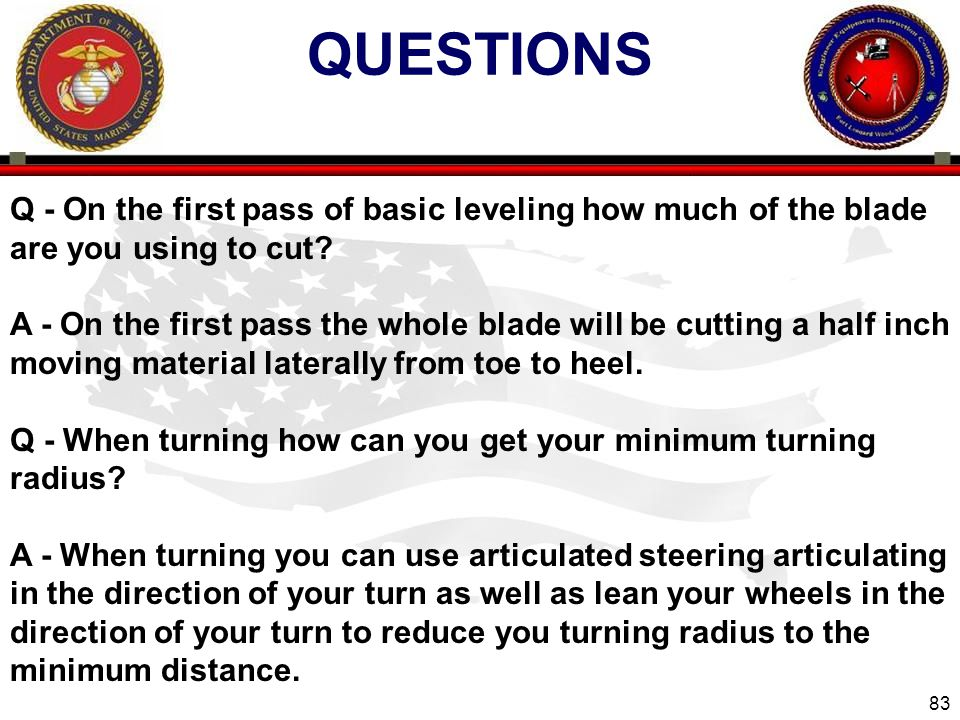 83 QUESTIONS Q - On the first pass of basic leveling how much of the blade are you using to cut? A - On the first pass the whole blade will be cutting