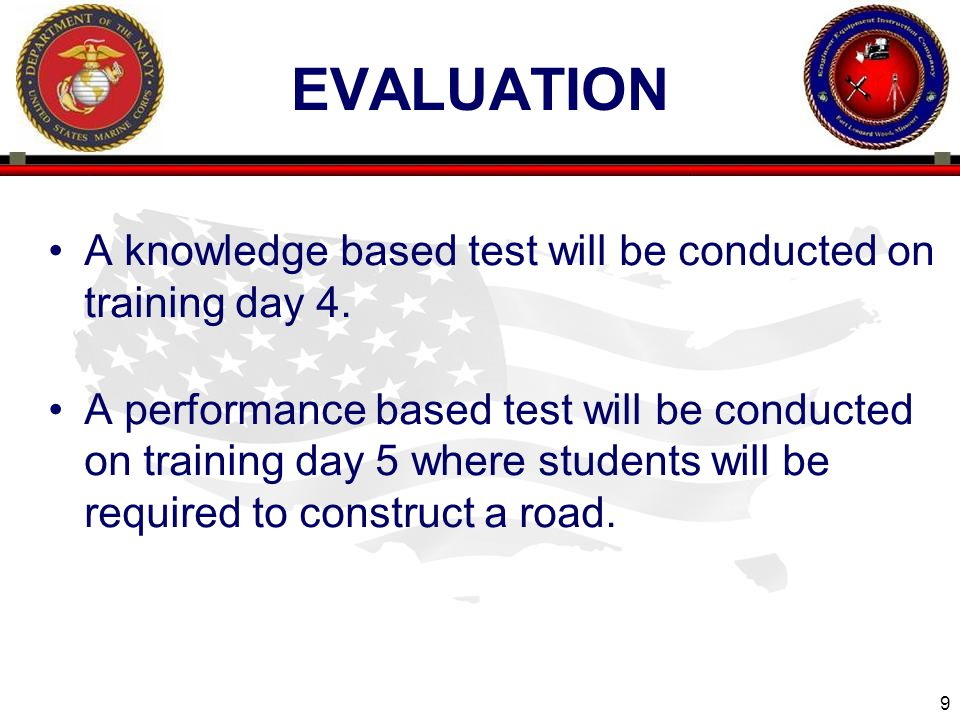 9 EVALUATION A knowledge based test will be conducted on training day 4. A performance based test will be conducted on training day 5 where students w