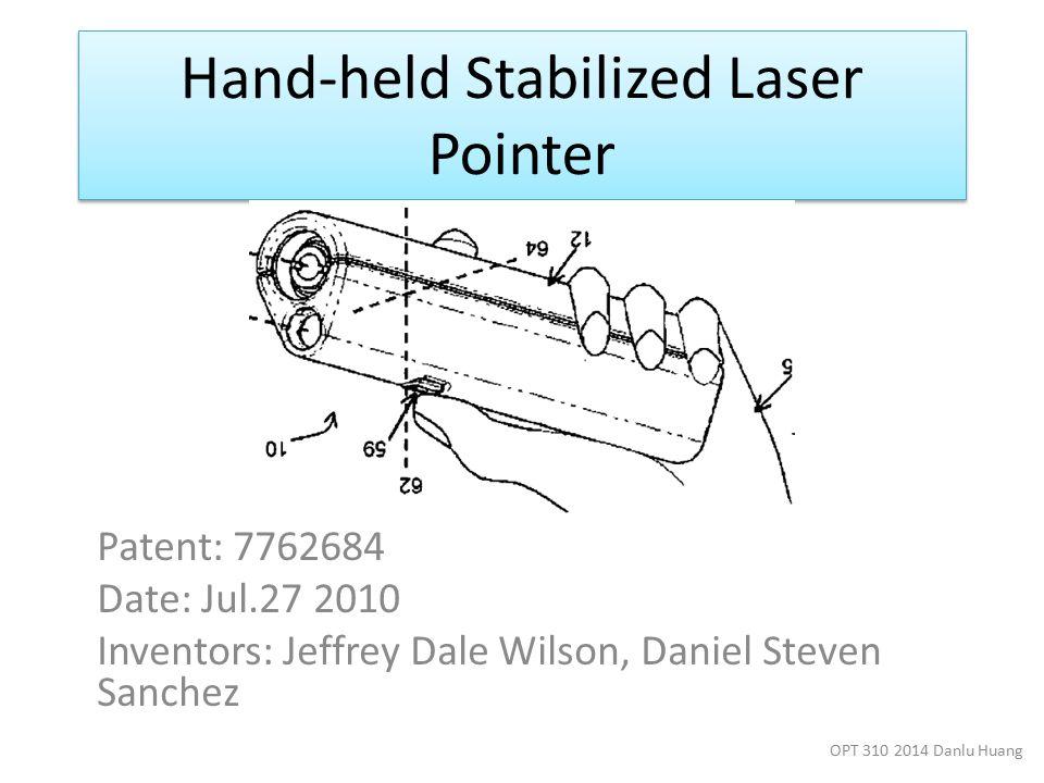 Hand-held Stabilized Laser Pointer Patent: 7762684 Date: Jul.27 2010 Inventors: Jeffrey Dale Wilson, Daniel Steven Sanchez OPT 310 2014 Danlu Huang