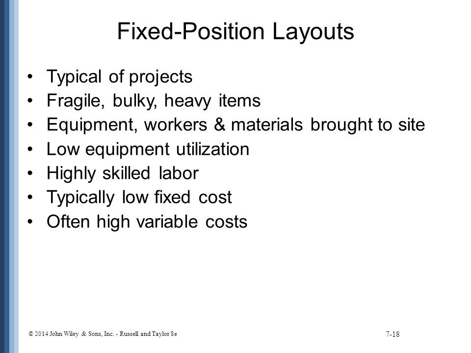 Fixed-Position Layouts Typical of projects Fragile, bulky, heavy items Equipment, workers & materials brought to site Low equipment utilization Highly skilled labor Typically low fixed cost Often high variable costs 7-18 © 2014 John Wiley & Sons, Inc.